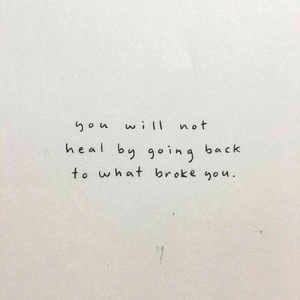 Heal: not  wi  heal by going ba  to what broke you