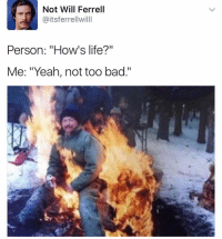 """Memes, Will Ferrell, and Taps: Not Will Ferrell  Caitsferrellwilll  Person: """"Hows life?""""  Me: """"Yeah, not too bad."""" Not too bad😂 Double Tap and tag your friends💙"""