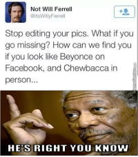 He's right, ya know.: Not Will Ferrell  @its Willy Ferrell  Stop editing your pics. What if you  go missing? How can we find you  if you look like Beyonce  on  Facebook, and Chewbacca in  person  HES RIGHT YOU KNOW He's right, ya know.