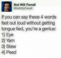 Will Ferrell: Not Will Ferrell  @its WillyFerell  If you can say these 4 words  fast out loud without getting  tongue tied, you're a genius:  1) Eye  2) Yam  3) Stew  4) Peed