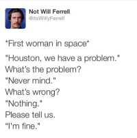 "😂😂😂 ❤️Double Tap and tag a friend like this❤️: Not Will Ferrell  @itsWilly Ferrell  First woman in space  ""Houston, we have a problem.""  What's the problem?  ""Never mind.""  What's wrong?  ""Nothing.""  Please tell us.  ""I'm fine."" 😂😂😂 ❤️Double Tap and tag a friend like this❤️"