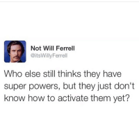 I Bet, Memes, and Will Ferrell: Not Will Ferrell  @itsWilly Ferrell  Who else still thinks they have  super powers, but they just don't  know how to activate them yet? I bet mine is unlimited sarcasm