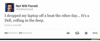 Dell, Funny, and Will Ferrell: Not Will Ferrell  @itsWillyFerre  I dropped my laptop off a boat the other day... It's a  Dell, rolling in the deep  2/15/13, 9:45 PM  926  RETWEETS 473  FAVORITES  Runny.
