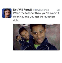 Memes, Will Ferrell, and 🤖: Not Will Ferrell  @itsWillyFerrell  2d  When the teacher think you're weren't  listening, and you get the question  right: 😂😂😂😂