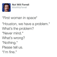 "Who Agrees Women Are Complicated! TAG Someone Who Does This!: Not Will Ferrell  @itsWillyFerrell  ""First woman in space*  ""Houston, we have a problem.""  What's the problem?  ""Never mind.  What's wrong?  ""Nothing.  Please tell us.  ""l'm fine."" Who Agrees Women Are Complicated! TAG Someone Who Does This!"