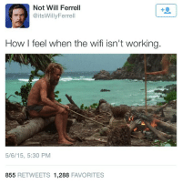 Memes, Will Ferrell, and Wifi: Not Will Ferrell  @itsWillyFerrell  How I feel when the wifi isn't working.  5/6/15, 5:30 PM  855 RETWEETS 1,288 FAVORITES No wifi!? Pretty accurate! 😂 LikeIfYouFeelTheSame