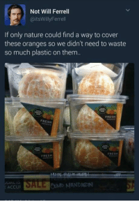 Memes, Will Ferrell, and 🤖: Not Will Ferrell  @itsWillyFerrell  If only nature could find a way to cover  these oranges so we didn't need to waste  so much plastic on them.  FRESH  FRESH  FRESH  FRESH  E ACCUP