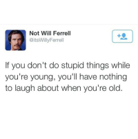 Memes, Will Ferrell, and Taps: Not Will Ferrell  @itsWillyFerrell  If you don't do stupid things while  you're young, you'll have nothing  to laugh about when you're old. Amen to that 💙Double Tap and tag your friends💙
