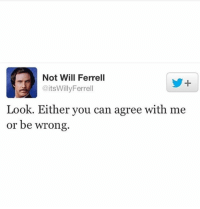 Friends, Memes, and Will Ferrell: Not Will Ferrell  @itsWillyFerrell  Look. Either you can agree with me  or be wrong Exactly haha. Double Tap and tag your friends