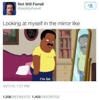 Friends, Memes, and Will Ferrell: Not Will Ferrell  @itsWillyFerrell  Looking at myself in the mirror like  TTI  I'm fat.  4/27/15, 7:27 PM  1,036 RETWEETS 1,403 FAVORITES More like when I look down! 😂😂😂 Double Tap and Tag 3 Friends!
