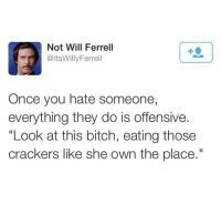 """Memes, Will Ferrell, and 🤖: Not Will Ferrell  @itsWillyFerrell  Once you hate someone,  everything they do is offensive.  """"Look at this bitch, eating those  crackers like she own the place."""" Lmaoo tag a friend🌀"""
