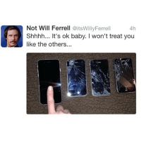 Haha, how many phones have you broken..? COMMENT BELOW!: Not Will Ferrell @itsWillyFerrell  Shhhh... It's ok baby. I won't treat you  like the others...  4h  0 Haha, how many phones have you broken..? COMMENT BELOW!