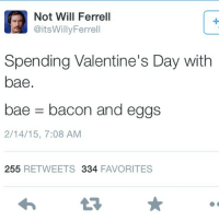 Bae, Memes, and Valentine's Day: Not Will Ferrell  @itsWillyFerrell  Spending Valentine's Day with  bae  bae- bacon and eggs  2/14/15, 7:08 AM  255 RETWEETS 334 FAVORITES Double tap if you'll be spending time with bae on Valentine's if not tag a friend. 😂🍳🐷😂