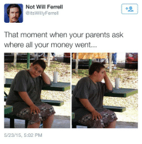 Lmao, Memes, and Money: Not Will Ferrell  @itsWillyFerrell  That moment when your parents ask  where all your money went...  5/23/15, 5:02 PM Lmao LikeIfYouAreAwake
