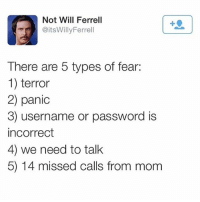 Friends, Lmao, and Memes: Not Will Ferrell  @itsWillyFerrell  There are 5 types of fear:  1) terror  2) panic  3) username or password is  incorrect  4) we need to talk  5) 14 missed calls from mom lmao true. Double tap and tag your friends