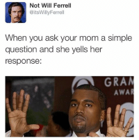Memes, Will Ferrell, and Mom: Not Will Ferrell  @itsWillyFerrell  When you ask your mom a simple  question and she yells her  response:  GRA  AWAR We are back! Tag us @ferrellwilll in your photos and we will follow you❤️