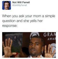 Memes, Will Ferrell, and Yeezus: Not Will Ferrell  @itsWillyFerrell  When you ask your mom a simple  question and she yells her  response:  GRA  AWA Yeezus! 😂😂😂