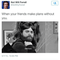 Friends, Memes, and Will Ferrell: Not Will Ferrell  @itsWillyFerrell  When your friends make plans without  you.  Bitches.  5/7/15, 10:06 PM That feeling though! LikeIfYouAreAwake