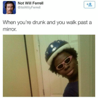 Drunk, Memes, and Will Ferrell: Not Will Ferrell  @itsWillyFerrell  When you're drunk and you walk past a  mirror Double tap if this is you 😂