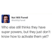 Memes, Will Ferrell, and How To: Not Will Ferrell  @itsWillyFerrell  Who else still thinks they have  super powers, but they just don't  know how to activate them yet? I'm still working on activating mine.. DOUBLE TAP IF YOU ARE TOO! 😌💯