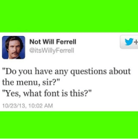 """Slick mouth haha: Not Will Ferrell  TPİ @itsWillyFerrell  """"Do you have any questions about  the menu, sir?""""  """"Yes, what font is this?""""  10/23/13, 10:02 AM Slick mouth haha"""