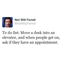 This Should Be Fun.. Who Wants To Try It?: Not Will Ferrell  TPİ @itsWillyFerrell  To do list: Move a desk into an  elevator, and when people get on,  ask if they have an appointment. This Should Be Fun.. Who Wants To Try It?