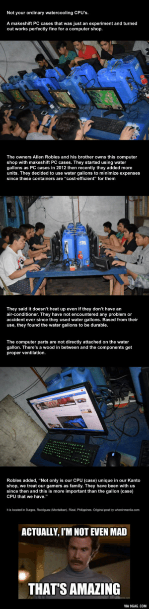 "9gag, Family, and Air Conditioner: Not your ordinary watercooling CPU's  A makeshift PC cases that was just an experiment and turned  out works perfectly fine for a computer shop  The owners Allen Robles and his brother owns this computer  shop with makeshift PC cases. They started using water  gallons as PC cases in 2012 then recently they added more  units. They decided to use water gallons to minimize expenses  since these containers are ""cost-efficient"" for them  They said it doesn't heat up even if they don't have arn  air-conditioner. They have not encountered any problem or  accident ever since they used water gallons. Based from their  use, they found the water gallons to be durable  The computer parts are not directly attached on the water  gallon. There's a wood in between and the components get  proper ventilation  Robles added, ""Not only is our CPU (case) unique in our Kanto  shop, we treat our gamers as family. They have been with us  since then and this is more important than the gallon (case)  CPU that we have.""  It is located in Burgos, Rodriguez (Montalban), Rizal, Philippines. Original post by wheninmanila.com  ACTUALLY, I'M NOT EVEN MAD  THAT'S AMAZING  VIA 9GAG.COM Watercooling PC in a 3rd world budget"