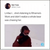 Tumblr, Work, and Bear: Not Yves  @Not Yves  Lmfao l... she's listening to Rihanna's  Work and didn't realize a whole bear  was chasing her. a WHOLE bear