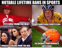 Pete: NOTABLE LIFETIME BANS IN SPORTS  PETE ROSE FROM THE MLB  LANCEARMSTRONG FROMCYCLING  FL  MEMES  THE BROWNS FROM WINNING A  DONALDSTERLING FROM THE NBA  SUPER BOWL