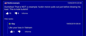 Creampie, Vietnam, and Bullshit: NotAcreampie  13/04/2019 20:58  DumbAss! That is NOT a creampie: fuckin moron pulls out just before blowing his  load. This is total bullshit!  6  15  Informe  Hide replies  Gay  19/05/2019 08:04  Like your loss in Vietnam  3  Informe Me irl
