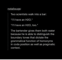 """coda: notallwugs:  Two scientists walk into a bar  """"I'll have an H20.""""  """"I'll have an H20, too.""""  The bartender gives them both water  because he is able to distinguish the  boundary tones that dictate the  grammatical function of homonyms  in coda position as well as pragmatic  Context."""