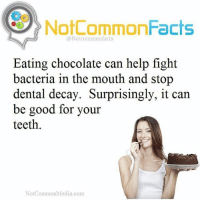 Facts, Memes, and Snoop: NotCommonFacts  @Notcommon facts  Eating chocolate can help fight  bacteria in the mouth and stop  dental decay. Surprisingly, it can  be good for your  teeth  NotCommonMedia.com. . ❕Double Tap ! 👉🏽 Tag someone! ❕Follow @snoop my other account! .