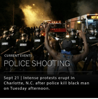 A large demonstration that left close to 12 officers injured broke out Tuesday in Charlotte, NC, after 43-year-old Keith Lamont Scott was fatally shot by a black officer at an apartment complex on the city's northeast side. Charlotte police reported that Scott was armed and posed a threat while family members countered that Mr. Scott was holding a book. This takes place after disturbing video was released of a separate incident that appeared to show a fatal shooting of an unarmed black man, Terence Crutcher, over the weekend in Tulsa, Oklahoma. (📸 NYTimes): NOTD  POLICE  LICE  POLICE  POLICE  CURRENT EVENTS  POLICE SHOOTING  Sept 21  Intense protests erupt in  Charlotte, N.C. after police kill black man  on Tuesday afternoon. A large demonstration that left close to 12 officers injured broke out Tuesday in Charlotte, NC, after 43-year-old Keith Lamont Scott was fatally shot by a black officer at an apartment complex on the city's northeast side. Charlotte police reported that Scott was armed and posed a threat while family members countered that Mr. Scott was holding a book. This takes place after disturbing video was released of a separate incident that appeared to show a fatal shooting of an unarmed black man, Terence Crutcher, over the weekend in Tulsa, Oklahoma. (📸 NYTimes)