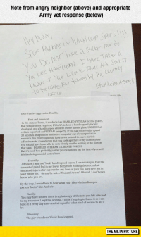 "Life, Love, and Tumblr: Note from angry neighbor (above) and appropriate  Army vet response (below)  uov  Or  have. TAko, a  .  cour  You look HANèicu  Stup beis ASer  OHFILE  Dear Passive Aggressive Douche,  First and foremost:  In the state of Texas, if a vehicle has DISABLED VETERAN license plates  that vehicle is not required, BY LAW, to have a handicapped placard  displayed, nor a handicapped emblem on the license plate, UNLESS that  vehicle is parked on FEDERAL property. If you had bothered to spend  30 seconds and pull the minlature computer out of your pocket to  research this then you would have never needed to leave me this  offensive note. Considering that you took a picture of my license plate  you should have been able to very clearly see the writing at the bottom  that says: DISABLED VETERAN U.S. ARMED FORCES  Butpobably just let your emotions gethe best of you and  felt like being a social justice hero.  Secondly:  Although I may not ""look handicapped to you, I can assure you that the  amount of pain I feel in my lower body from walking due to combat  sustained injuries far supersedes any level of pain you have ever felt in  your entire life. Or maybe not....Who am I to say? After all, I don't even  know who you are.  By the way, I would love to hear what your idea of a handicapped  person ""looks like. Asshole  Lastly  You may have noticed there is a photocopy of the note you left attached  to my response. I kept the original. I think I'm going to frame it so 1 can  look at it every day as to remind myself of what kind of person to NOT  be  Sincerely  The guy who doesn't look handicapped srsfunny:Angry Neighbor Vs. Army Vet"