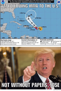 Since there are people who actually think the government controls the weather... BV: Note: The cone contains the probable path of the storm center but does not show  the size of the storm. Hazardous conditions can occur outside of the cone.  I'M  FOLLOWING IRMA TO THE U.S  AL  30N  2 PM Tue  2 PM Wed  25N  2 PM  20N  2 pM  8 PM Fri  2 AM  2 PM Sat  15N  80w 75w 70w 65w -pow 55w 50w 45w  Forecast positions:  ● Tropical Cyclone  Hurricane Jose  Friday September 08, 2017  8 PM AST Intermediate Advisory 14A Maximum sustained wind 150 mph Sustained winds: D<39 mph  NWS National Huicane Center  Current information: x  Center location 16.7N588 W  O Post/Potential TC  Movement WNW at 17 mph  S 39-73 mph H 74-110 mph M> 110 mp  NOT WITHOUT PAPERS JOSE Since there are people who actually think the government controls the weather... BV