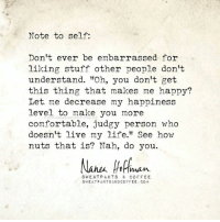 "Via Sweatpants & Coffee. ❤️  I love this! Too many people let others influence what they do and don't enjoy.  Is there something you enjoy that others mock?  Shireen p/o: Note to self:  Don't ever be embarrassed for  liking stuff other people don't  understand. ""Oh, you don't get  this thing that makes me happy?  Let me decrease my happiness  level to make you more  Sweatpants LLC  comfortable, judgy person who  doesn't live my life."" See how  nuts that is? Nah, do you.  Nanu Ortman.  SWEAT PANTS & COFFEE  SWEAT PANTSAND COFFEE COM Via Sweatpants & Coffee. ❤️  I love this! Too many people let others influence what they do and don't enjoy.  Is there something you enjoy that others mock?  Shireen p/o"