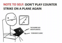 Well then... -SarahNad3  #LLG #LegitLadgGamers #Gamer #CounterStrike: NOTE TO SELF: DON'T PLAY COUNTER  STRIKE ON A PLANE AGAIN  BEEN PLANTED.  TERRORISTS wINt Well then... -SarahNad3  #LLG #LegitLadgGamers #Gamer #CounterStrike