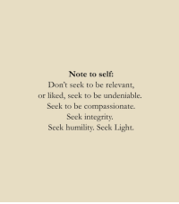Undeniable: Note to self:  Don't seek to be relevant,  or liked, seek to be undeniable.  Seek to be compassionate  Seek integrity.  Seek humility. Seek Light.