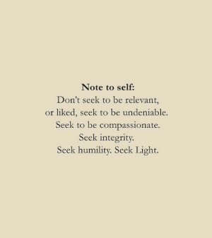 compassionate: Note to self:  Don't seek to be relevant,  or liked, seek to be undeniable.  Seek to be compassionate.  Seek integrity  Seek humility. Seek Light.