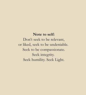 compassionate: Note to self:  Don't seek to be relevant,  or liked, seek to be undeniable.  Seek to be compassionate.  Seek integrity.  Seek humility. Seek Light.