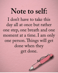 Memes, Time, and Only One: Note to self:  I don't have to take this  day all at once but rather  one step, one breath and one  moment at a time. I am only  one person. Things will get  done when the  get done.