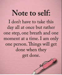 Memes, Time, and Only One: Note to self  I don't have to take this  day all at once but rather  one step, one breath and one  moment at a time. I am only  one person. Things will get  done when they  get done.