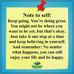 Life, Happy, and Okay: Note to self:  Keep going. You're doing great.  You might not be where you  want to be yet, but that's okay  Just take it one step at a time  and keep believing in yourself.  And remember: No matter  what happens, you can still  enjoy your life and be happy.  Understanding  Compassion Understanding Compassion Group <3