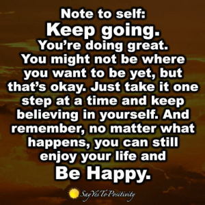 Life, Memes, and Happy: Note to self  Keep going-  You're doing great.  You might not be where  you want to be yet, but  that's okay. Just take it one  step at a time and keep  believing in yourself. And  remember, no matter what  happens, you can still  enjoy your life and  Be Happy Say Yes To Positivity <3