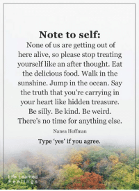 """Being Weird, Memes, and Being Kind: Note to self:  None of us are getting out of  here alive, so please stop treating  yourself like an after thought. Eat  the delicious food. Walk in the  sunshine. Jump in the ocean. Say  the truth that you're carrying in  your heart like hidden treasure.  Be silly. Be kind. Be weird  There's no time for anything else.  Nanea Hoffman  Type """"yes' if you agree.  Life Learned  Fee e g S <3"""