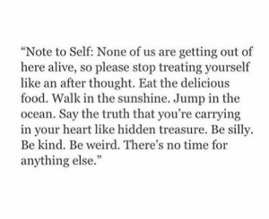 "note to self: ""Note to Self: None of us are getting out of  here alive, so please stop treating yourself  like an after thought. Eat the delicious  food. Walk in the sunshine. Jump in the  ocean. Say the truth that you're carrying  in your heart like hidden treasure. Be silly  Be kind. Be weird. There's no time for  anything else."""
