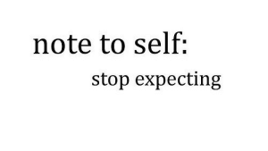 note to self: note to self:  stop expecting