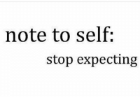 Only leads to disappointment: note to self:  stop expecting Only leads to disappointment