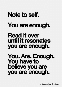 Believe, You, and Note: Note to self,  You are enough.  Read it over  until it resonates  you are enough.  You. Are. Enough.  You have to  believe you are  you are enough.  @overlyxclusive