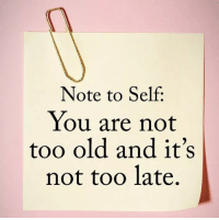 Old, You, and Note: Note to Self:  You are not  too old and it's  not too late